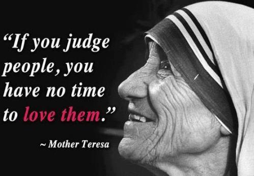 """""""Si juzgas a las personas, no tendras tiempo para amarlas"""" -Madre Teresa"""