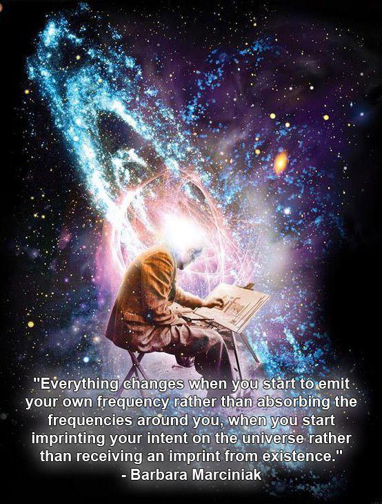 """""""Todo cambia cuando comienzas a emitir tu propia frecuencia, en lugar de absorver las frecuencias que te rodean; cuando comienzas a imprimir tu intencion en el universo, en lugar de recibir algo impreso de la existencia."""" -Barbara Marciniak"""